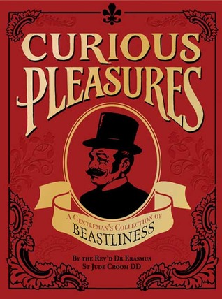 Curious Pleasures: A Gentleman's Collection of Bea...