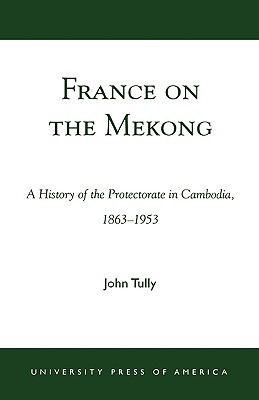 France on the Mekong: A History of the Protectorat...