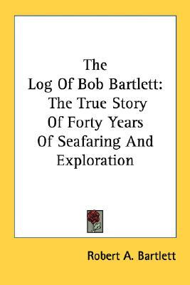 The Log of Bob Bartlett: The True Story of Forty Y...
