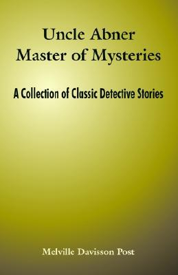 Uncle Abner Master of Mysteries: A Collection of C...