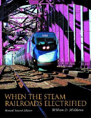 When the Steam Railroads Electrified, 2nd Revised ...