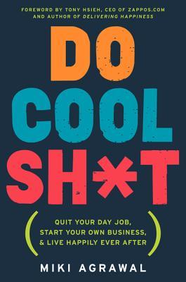 Do Cool Sh*t: Quit Your Day Job, Start Your Own Bu...