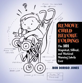Remove Child Before Folding: The 101 Stupidest, Si...