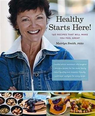 Healthy Starts Here!: 140 Recipes That Will Make Y...