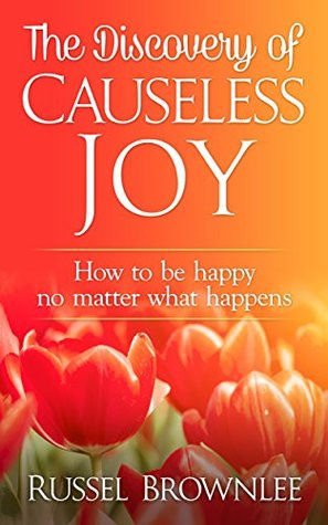 The Discovery of Causeless Joy: How to be happy no...