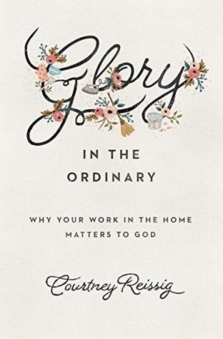 Glory in the Ordinary: Why Your Work in the Home M...