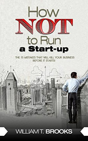 How NOT to Run a Start-up: 15 Mistakes That Will K...