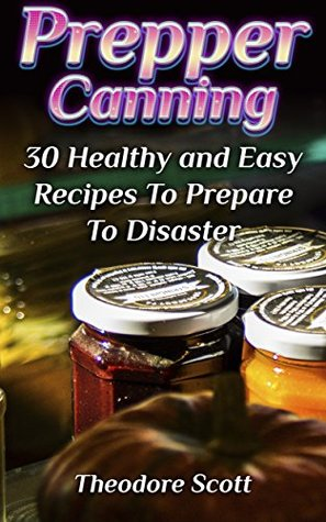 Prepper Canning: 30 Healthy and Easy Recipes To Pr...