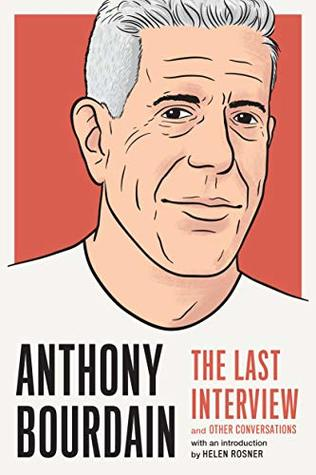Anthony Bourdain: The Last Interview: and Other Co...